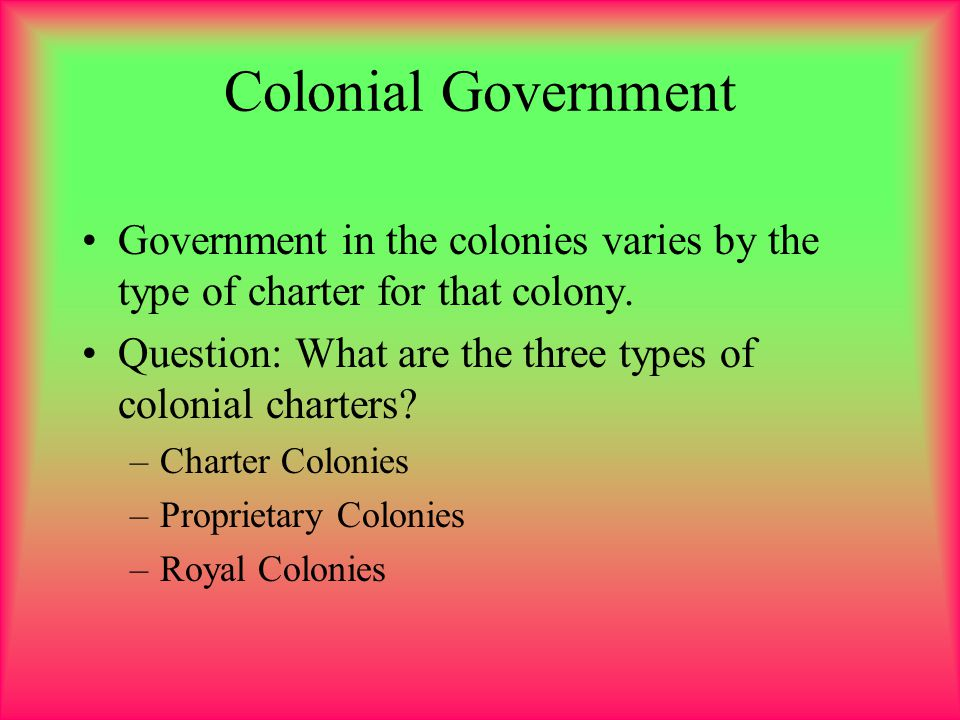 Colonial Government Government in the colonies varies by the type of charter for that colony.