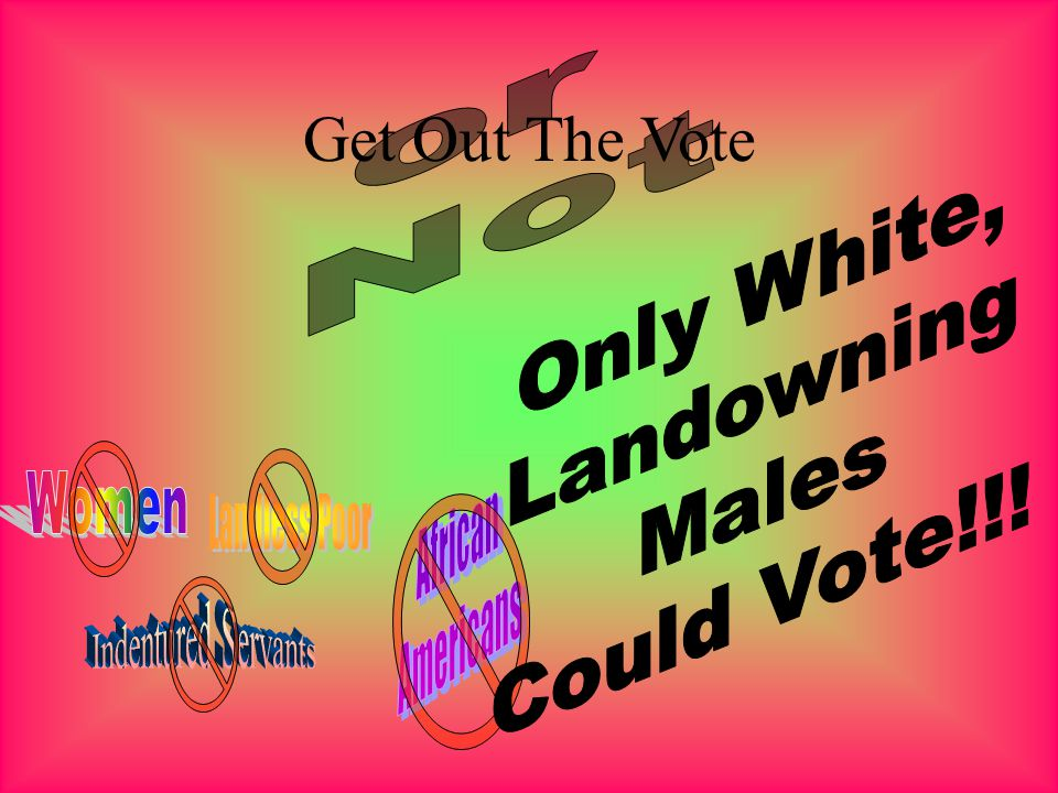 Get Out The Vote or Not Only White, Landowning Males Could Vote!!!