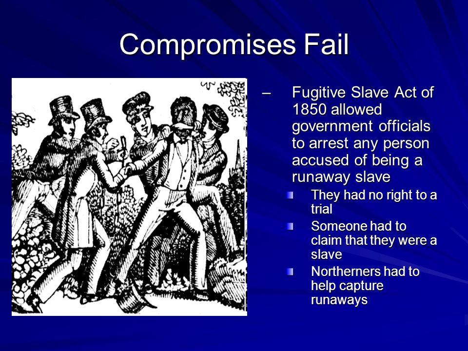 Compromises Fail Fugitive Slave Act of 1850 allowed government officials to arrest any person accused of being a runaway slave.