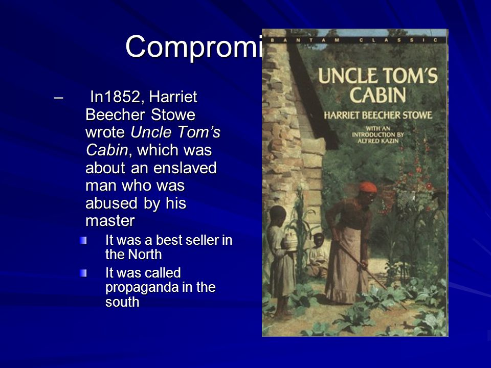 Compromises Fail In1852, Harriet Beecher Stowe wrote Uncle Tom's Cabin, which was about an enslaved man who was abused by his master.