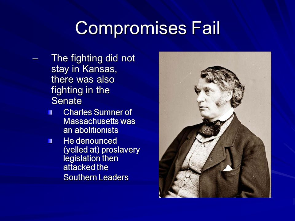 Compromises Fail The fighting did not stay in Kansas, there was also fighting in the Senate. Charles Sumner of Massachusetts was an abolitionists.