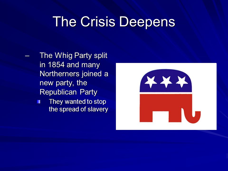 The Crisis Deepens The Whig Party split in 1854 and many Northerners joined a new party, the Republican Party.