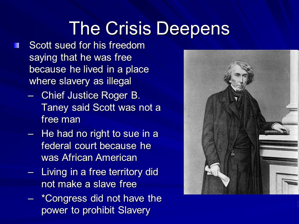 The Crisis Deepens Scott sued for his freedom saying that he was free because he lived in a place where slavery as illegal.