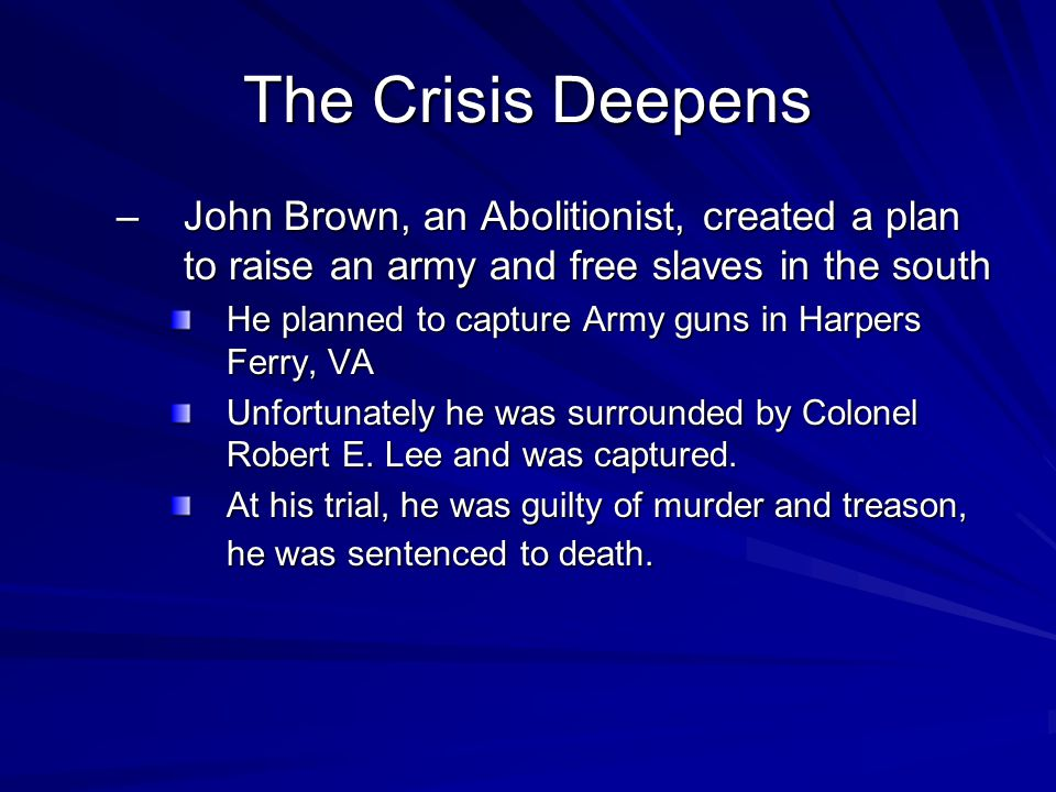 The Crisis Deepens John Brown, an Abolitionist, created a plan to raise an army and free slaves in the south.