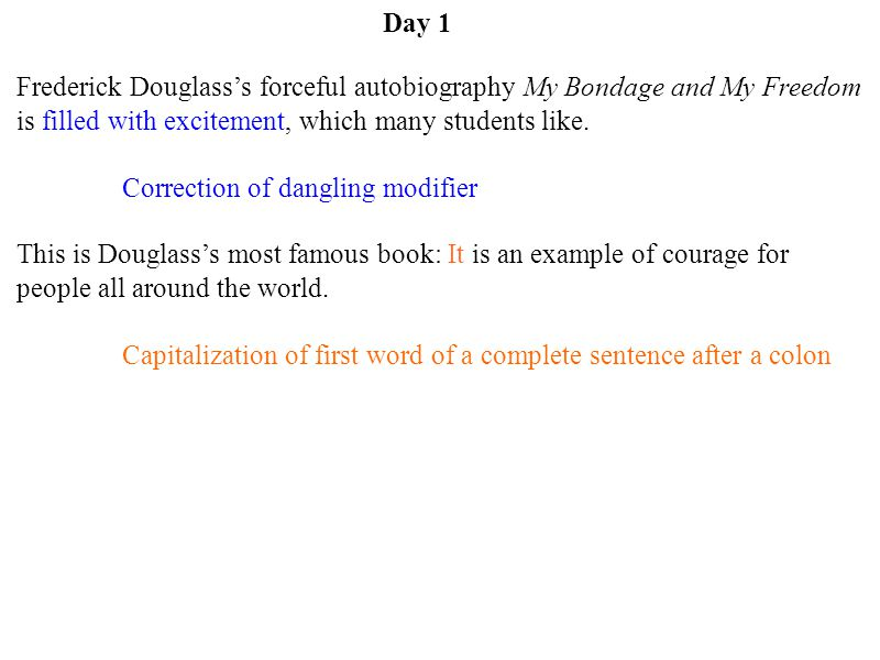 Day 1 Frederick Douglass's forceful autobiography My Bondage and My Freedom is filled with excitement, which many students like.