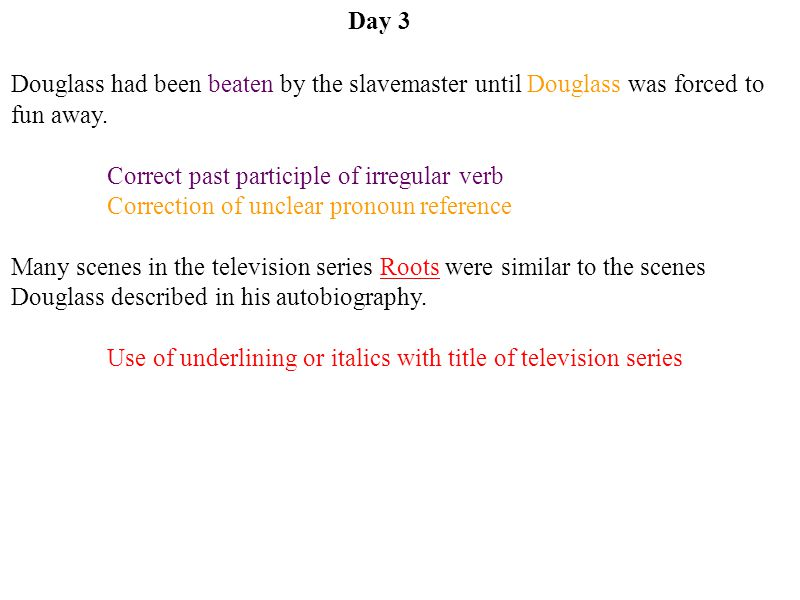 Day 3 Douglass had been beaten by the slavemaster until Douglass was forced to fun away. Correct past participle of irregular verb.