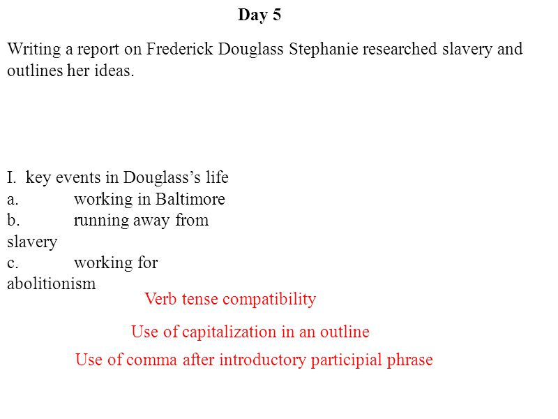 Day 5 Writing a report on Frederick Douglass Stephanie researched slavery and outlines her ideas. I. key events in Douglass's life.