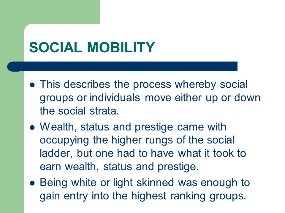 SOCIAL MOBILITY This describes the process whereby social groups or individuals move either up or down the social strata.