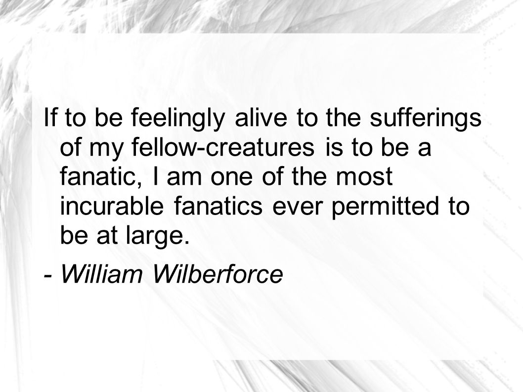 If to be feelingly alive to the sufferings of my fellow-creatures is to be a fanatic, I am one of the most incurable fanatics ever permitted to be at large.