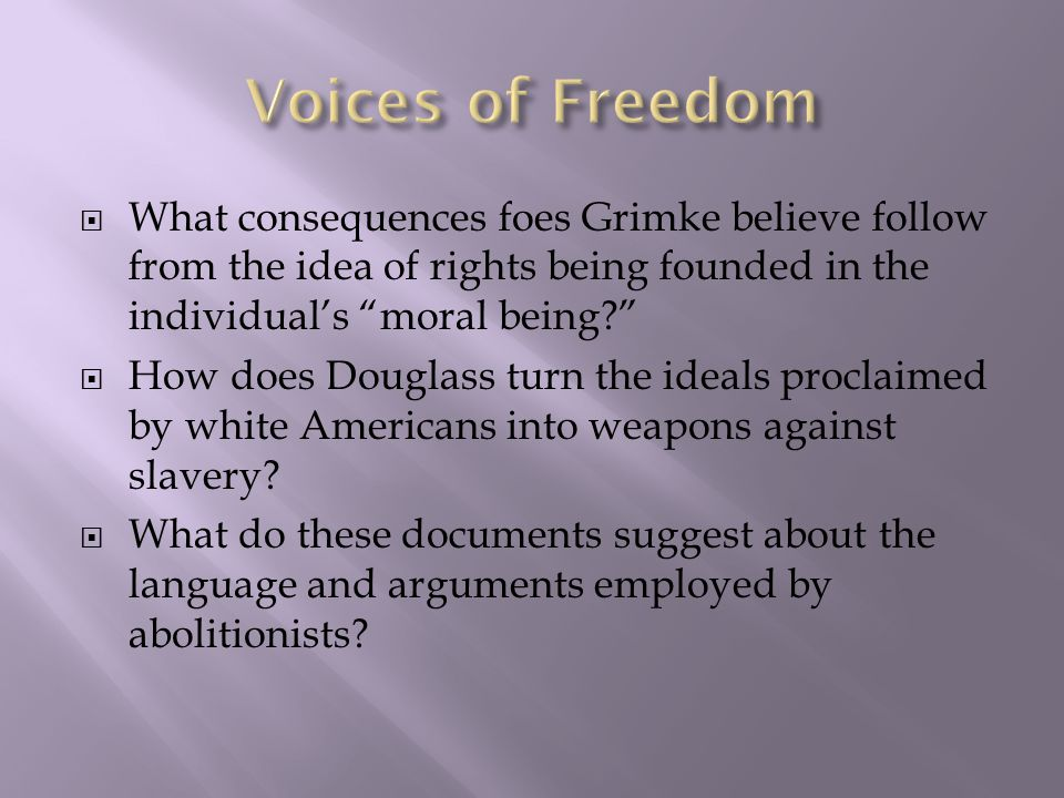 Voices of Freedom What consequences foes Grimke believe follow from the idea of rights being founded in the individual's moral being
