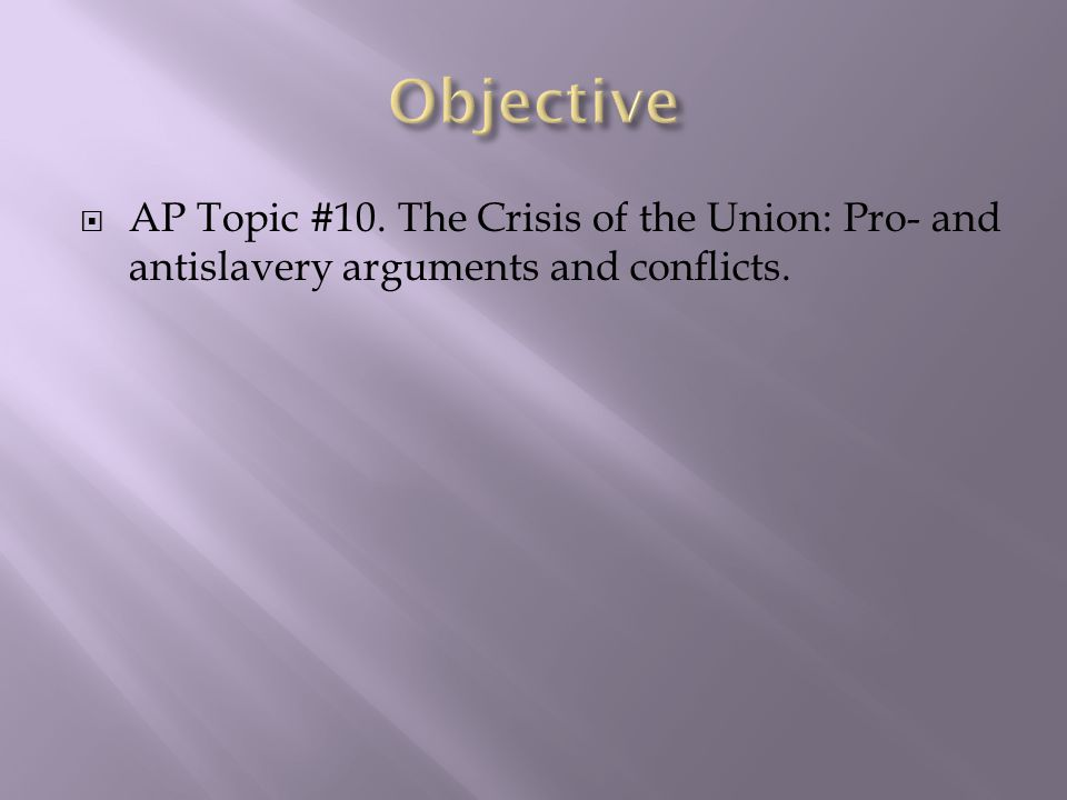 Objective AP Topic #10. The Crisis of the Union: Pro- and antislavery arguments and conflicts.