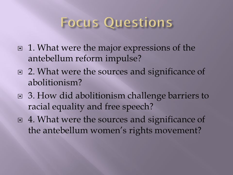Focus Questions 1. What were the major expressions of the antebellum reform impulse 2. What were the sources and significance of abolitionism