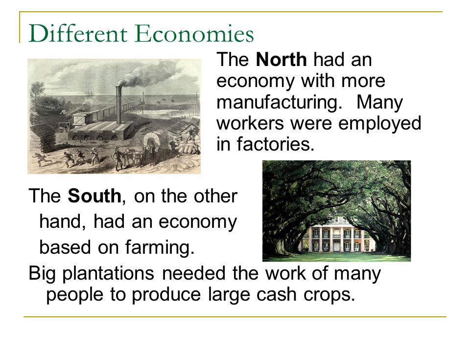 Different Economies The North had an economy with more manufacturing. Many workers were employed in factories.