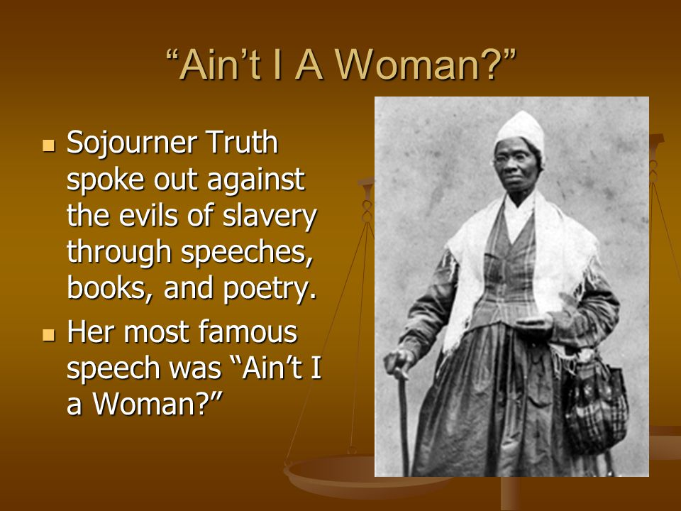 Ain't I A Woman Sojourner Truth spoke out against the evils of slavery through speeches, books, and poetry.