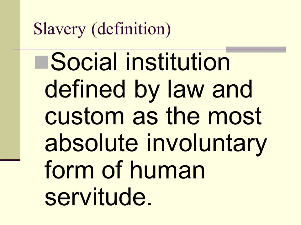 Slavery (definition) Social institution defined by law and custom as the most absolute involuntary form of human servitude.