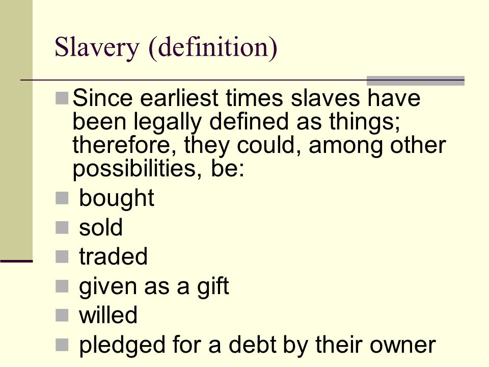 Slavery (definition) Since earliest times slaves have been legally defined as things; therefore, they could, among other possibilities, be: