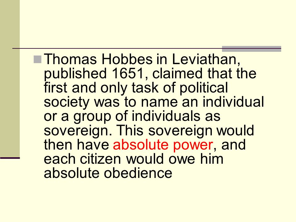 Thomas Hobbes in Leviathan, published 1651, claimed that the first and only task of political society was to name an individual or a group of individuals as sovereign.