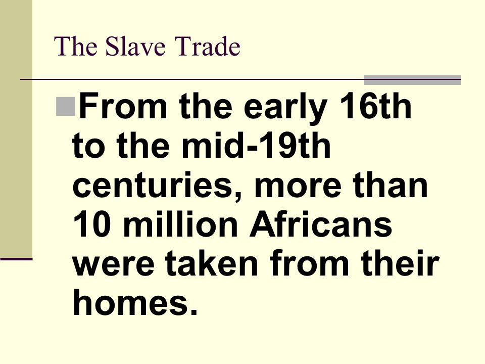 The Slave Trade From the early 16th to the mid-19th centuries, more than 10 million Africans were taken from their homes.