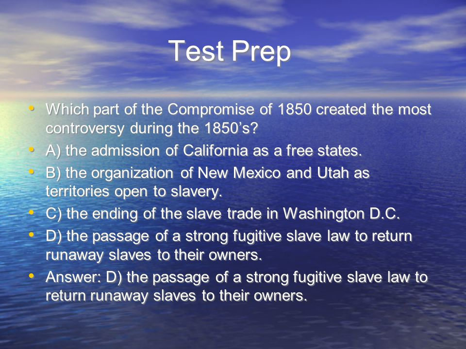 Test Prep Which part of the Compromise of 1850 created the most controversy during the 1850's A) the admission of California as a free states.