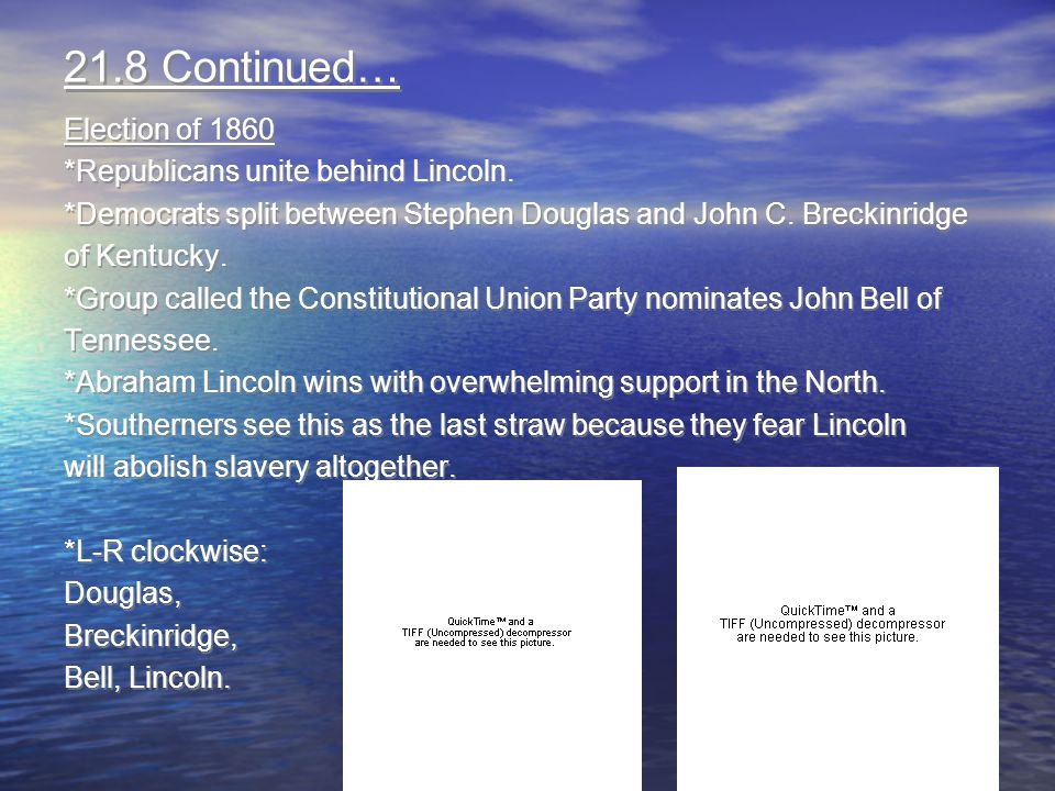 21.8 Continued… Election of 1860 *Republicans unite behind Lincoln.