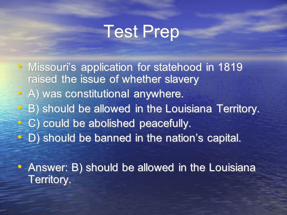 Test Prep Missouri's application for statehood in 1819 raised the issue of whether slavery. A) was constitutional anywhere.