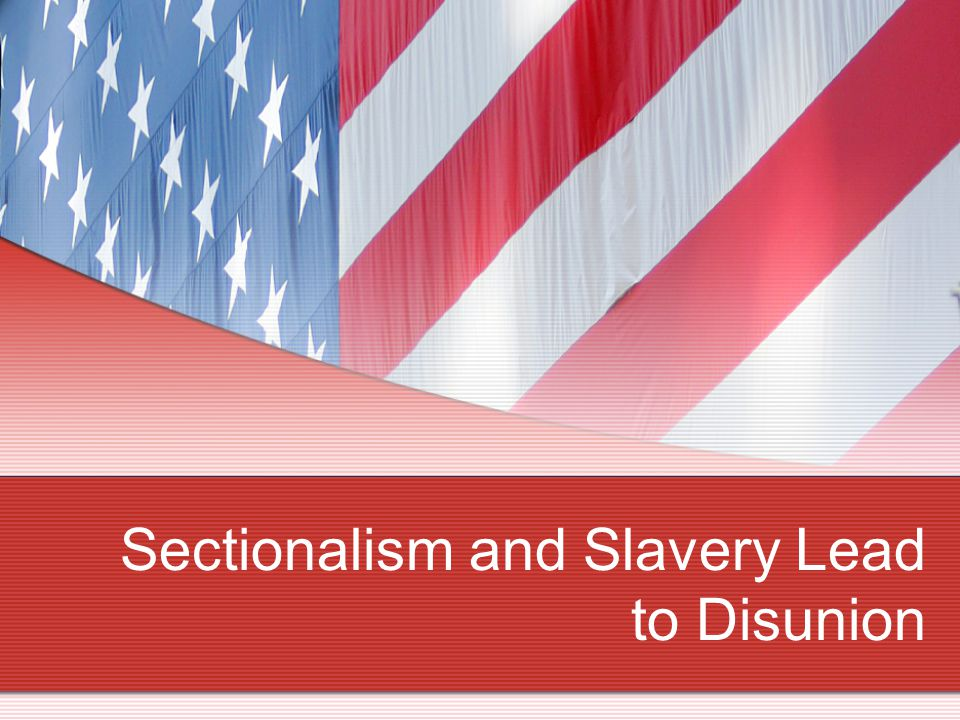 Sectionalism and Slavery Lead to Disunion