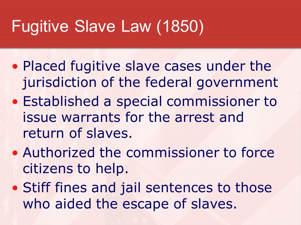 Fugitive Slave Law (1850) Placed fugitive slave cases under the jurisdiction of the federal government.