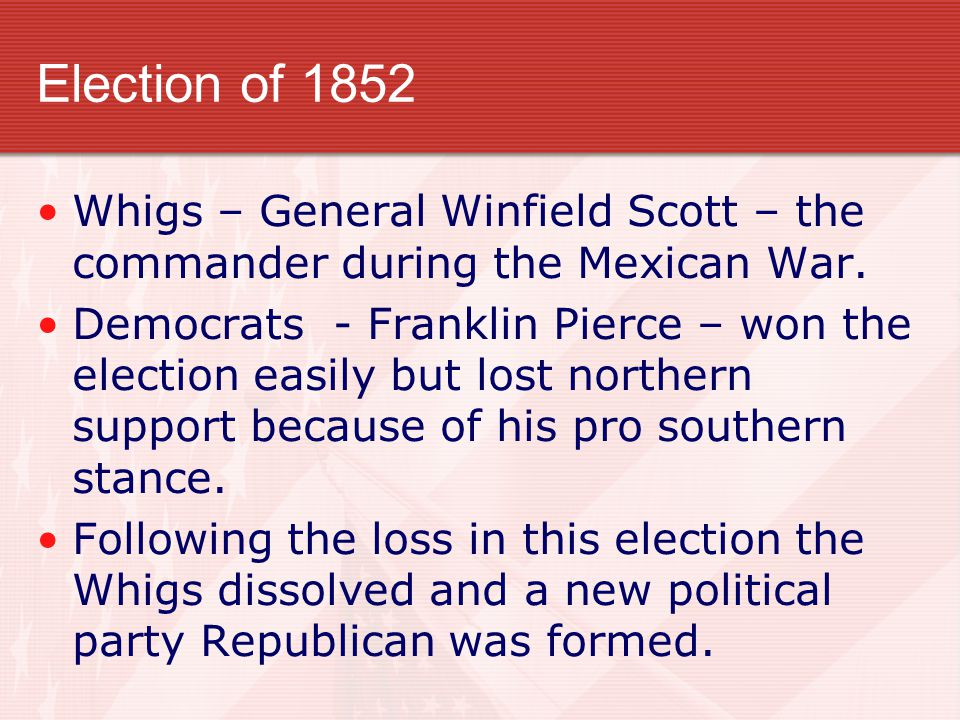 Election of 1852 Whigs – General Winfield Scott – the commander during the Mexican War.