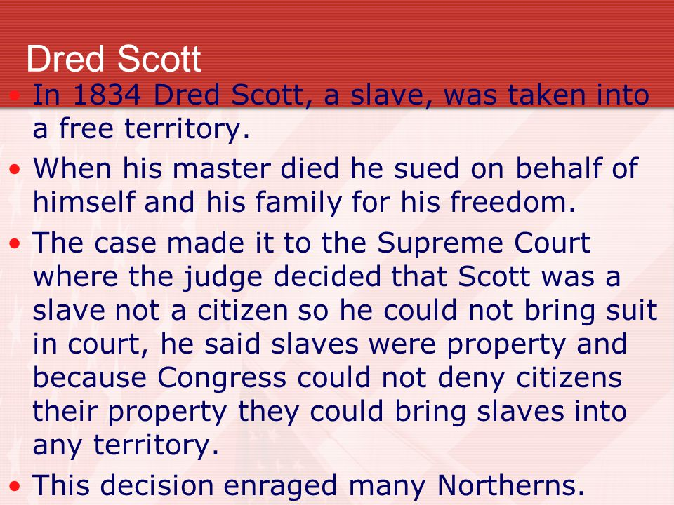 Dred Scott In 1834 Dred Scott, a slave, was taken into a free territory.