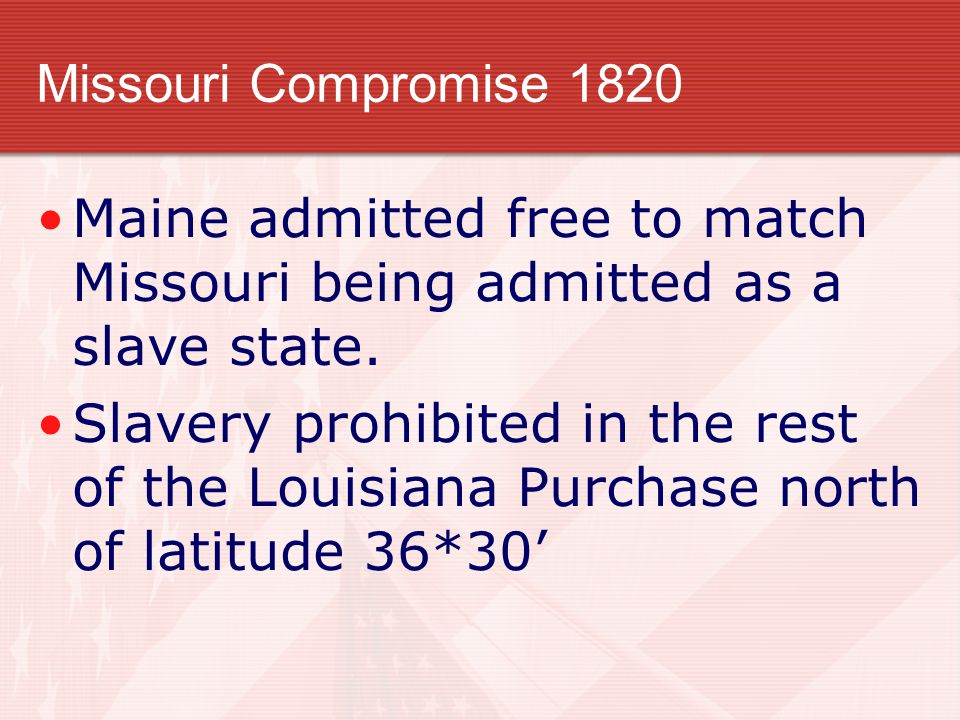 Missouri Compromise 1820 Maine admitted free to match Missouri being admitted as a slave state.