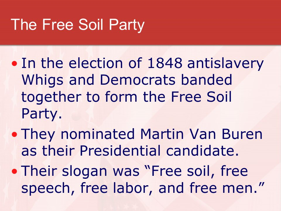 The Free Soil Party In the election of 1848 antislavery Whigs and Democrats banded together to form the Free Soil Party.