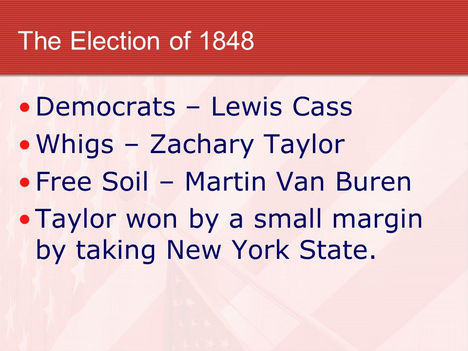 The Election of 1848 Democrats – Lewis Cass. Whigs – Zachary Taylor. Free Soil – Martin Van Buren.
