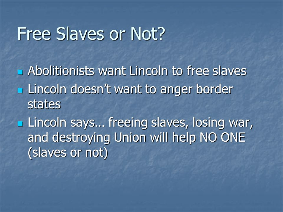 Free Slaves or Not Abolitionists want Lincoln to free slaves