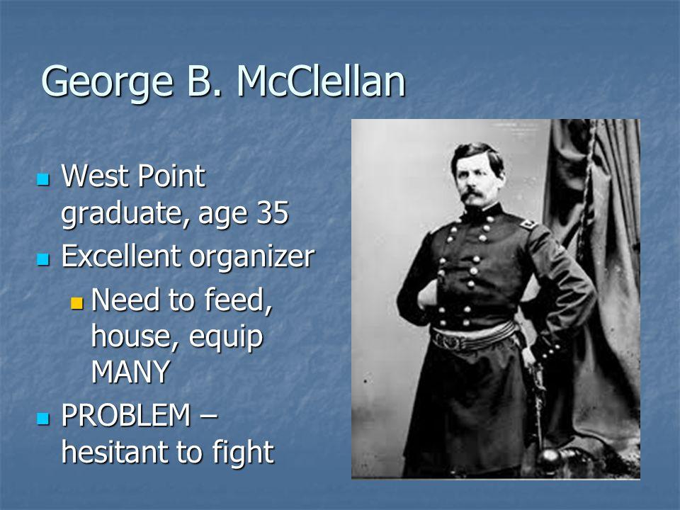 George B. McClellan West Point graduate, age 35 Excellent organizer