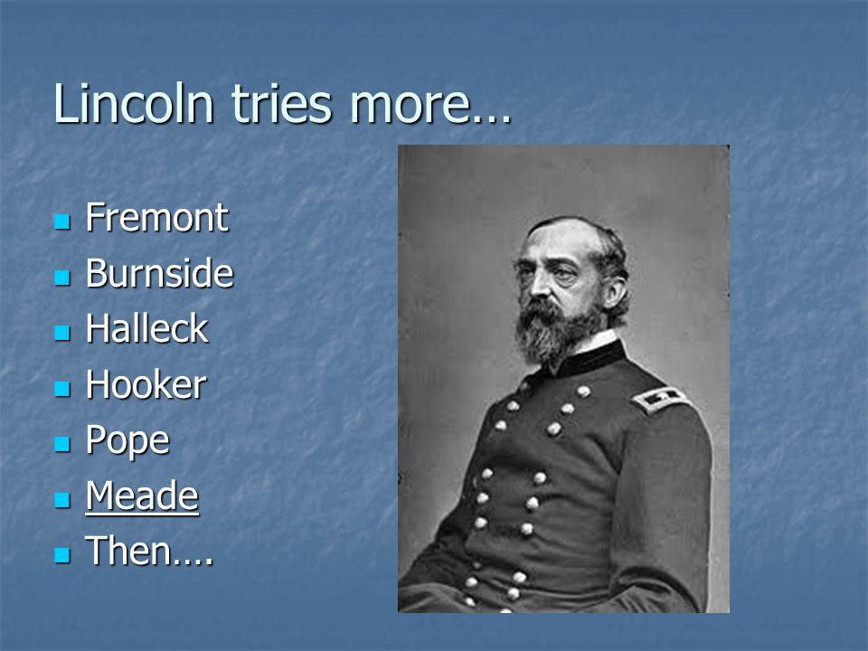Lincoln tries more… Fremont Burnside Halleck Hooker Pope Meade Then….
