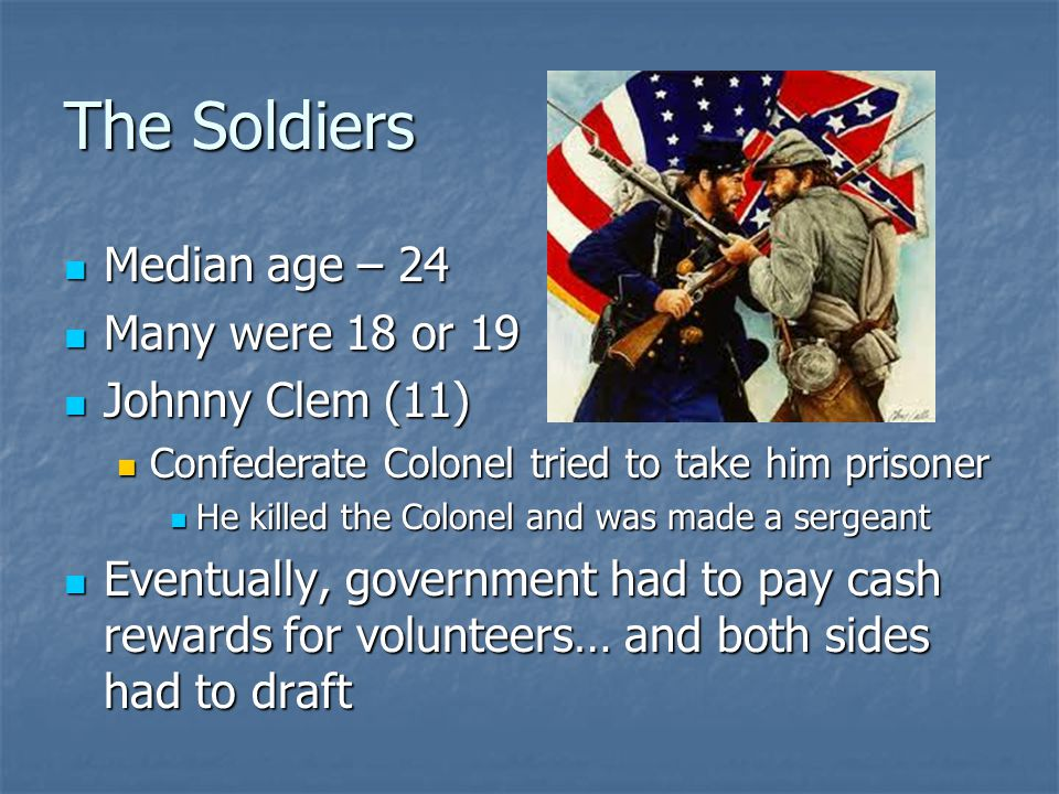The Soldiers Median age – 24 Many were 18 or 19 Johnny Clem (11)