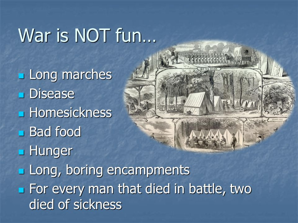 War is NOT fun… Long marches Disease Homesickness Bad food Hunger