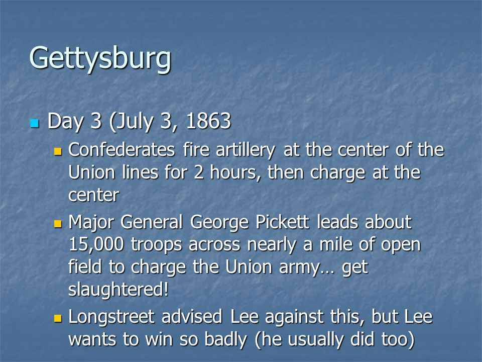 Gettysburg Day 3 (July 3, 1863. Confederates fire artillery at the center of the Union lines for 2 hours, then charge at the center.