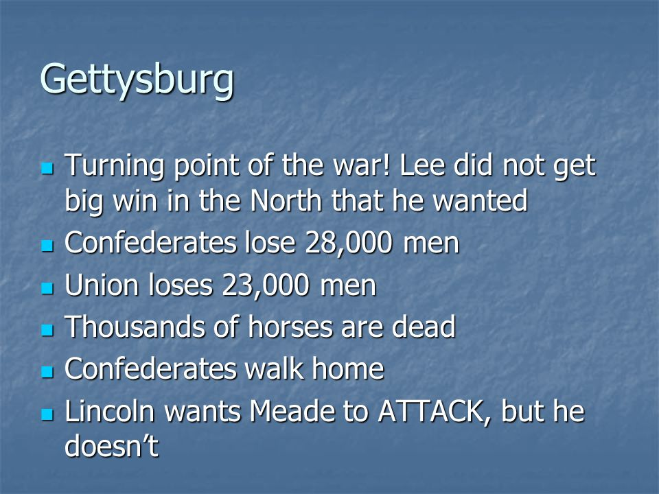 Gettysburg Turning point of the war! Lee did not get big win in the North that he wanted. Confederates lose 28,000 men.