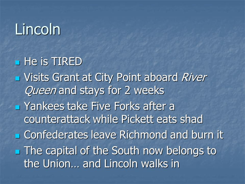 Lincoln He is TIRED. Visits Grant at City Point aboard River Queen and stays for 2 weeks.