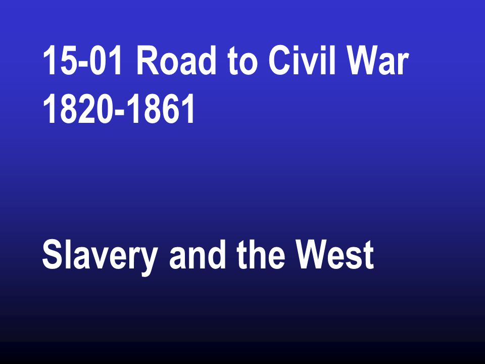 15-01 Road to Civil War 1820-1861 Slavery and the West