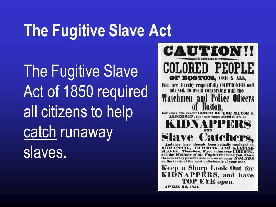 The Fugitive Slave Act The Fugitive Slave Act of 1850 required all citizens to help catch runaway slaves.