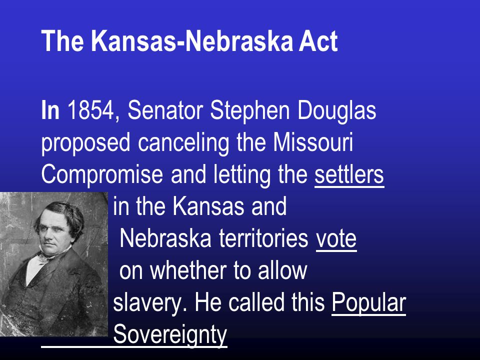 The Kansas-Nebraska Act In 1854, Senator Stephen Douglas proposed canceling the Missouri Compromise and letting the settlers in the Kansas and Nebraska territories vote on whether to allow slavery.