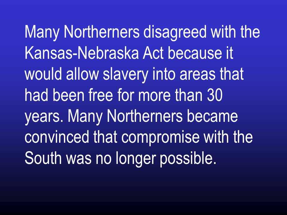 Many Northerners disagreed with the Kansas-Nebraska Act because it would allow slavery into areas that had been free for more than 30 years.
