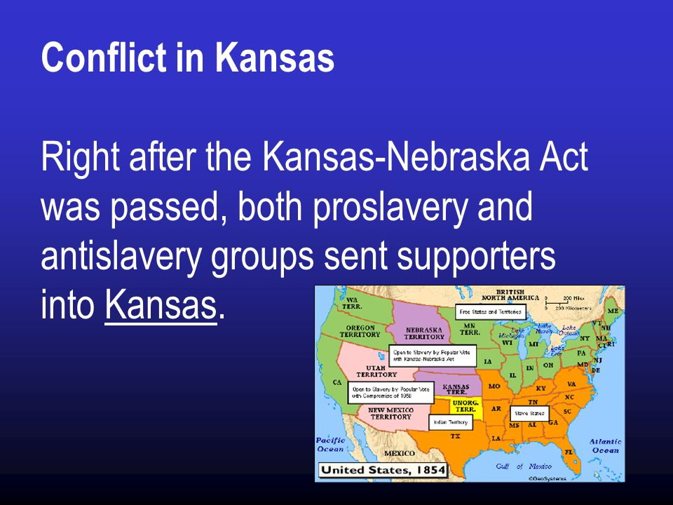 Conflict in Kansas Right after the Kansas-Nebraska Act was passed, both proslavery and antislavery groups sent supporters into Kansas.