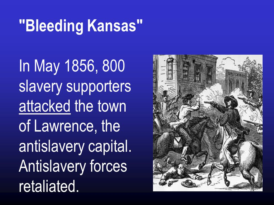 Bleeding Kansas In May 1856, 800 slavery supporters attacked the town of Lawrence, the antislavery capital.