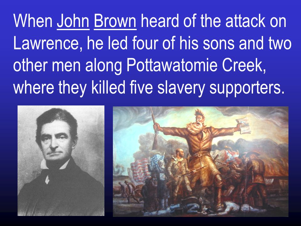 When John Brown heard of the attack on Lawrence, he led four of his sons and two other men along Pottawatomie Creek, where they killed five slavery supporters.