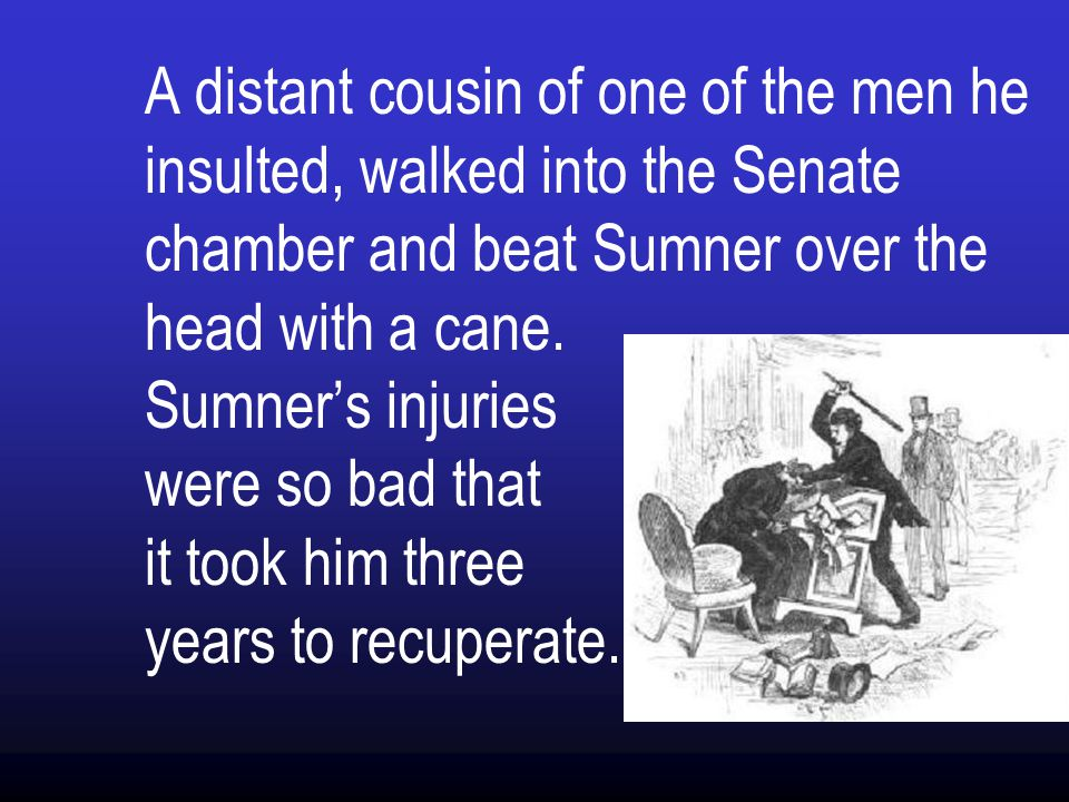 A distant cousin of one of the men he insulted, walked into the Senate chamber and beat Sumner over the head with a cane.