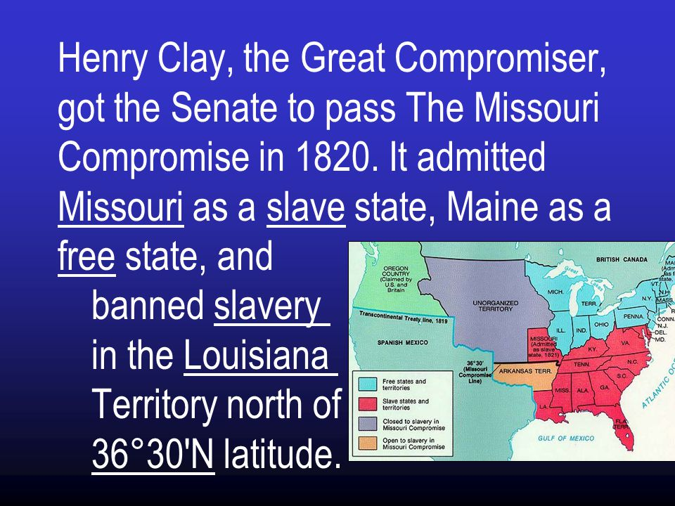 Henry Clay, the Great Compromiser, got the Senate to pass The Missouri Compromise in 1820.