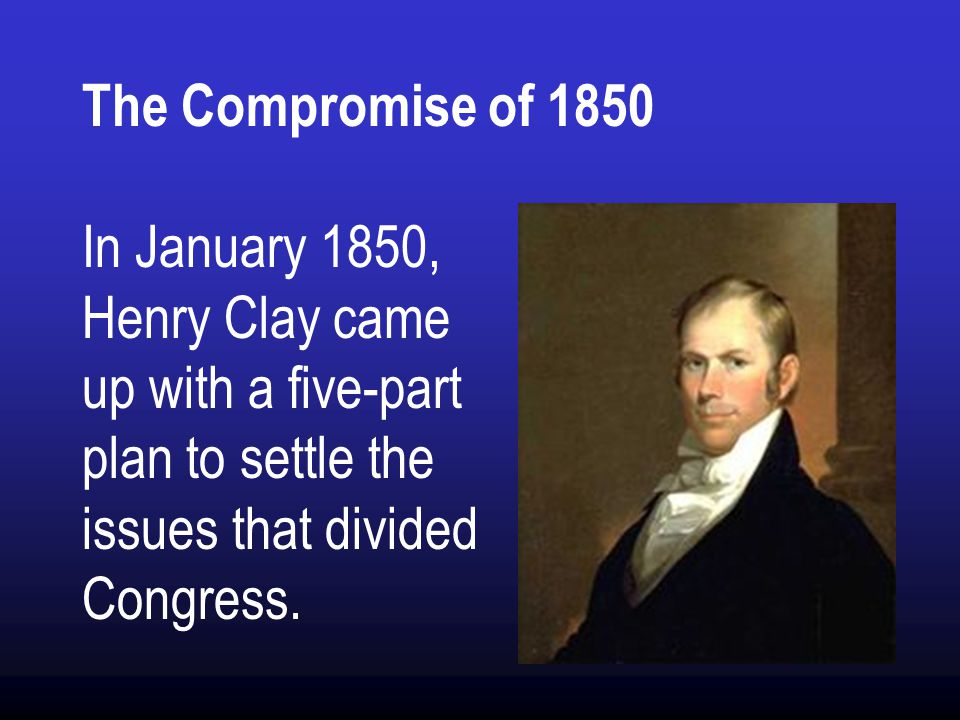 The Compromise of 1850 In January 1850, Henry Clay came up with a five-part plan to settle the issues that divided Congress.